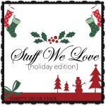 Stuff We Love – My 12 Favorite Things Holiday Ideas!